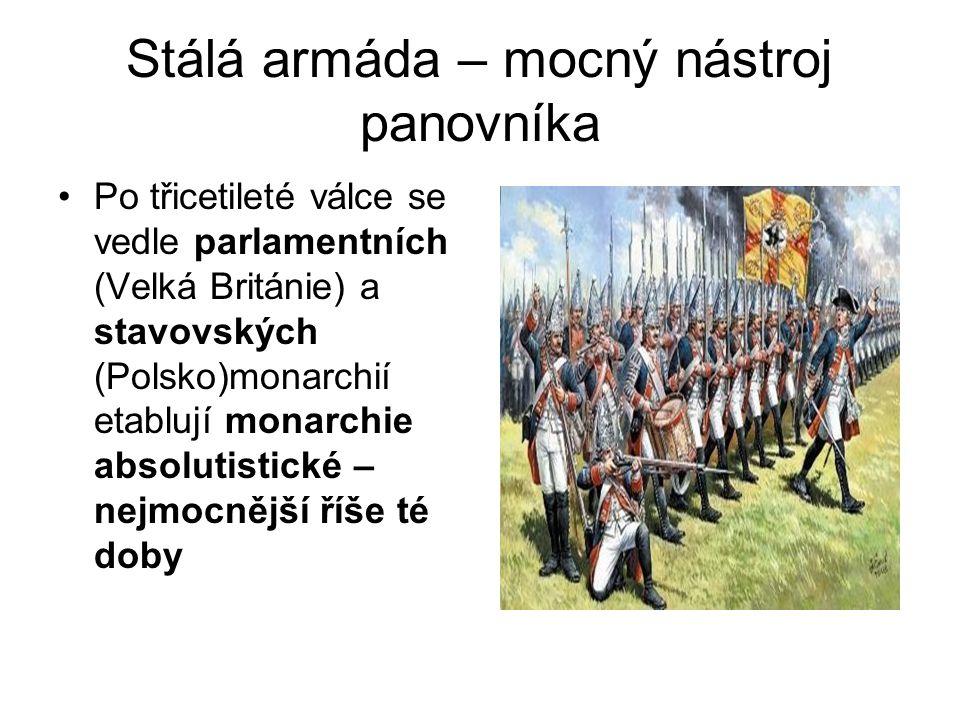 Stálá armáda – mocný nástroj panovníka •Po třicetileté válce se vedle parlamentních (Velká Británie) a stavovských (Polsko)monarchií etablují monarchi