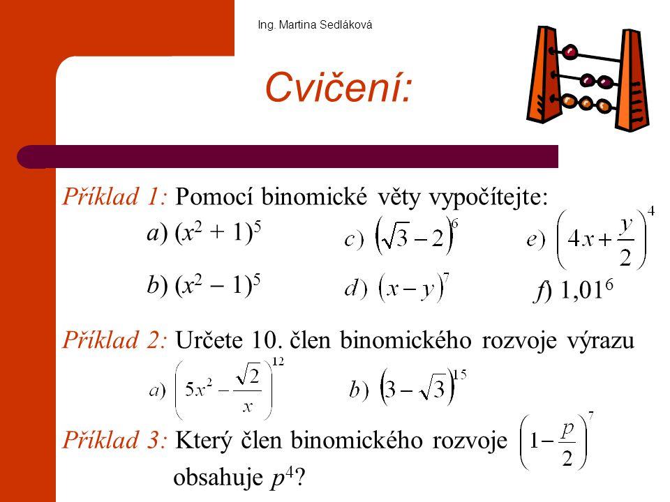 Cvičení: Příklad 1: Pomocí binomické věty vypočítejte: a) (x 2 + 1) 5 f) 1,01 6 Příklad 2: Určete 10. člen binomického rozvoje výrazu Příklad 3: Který