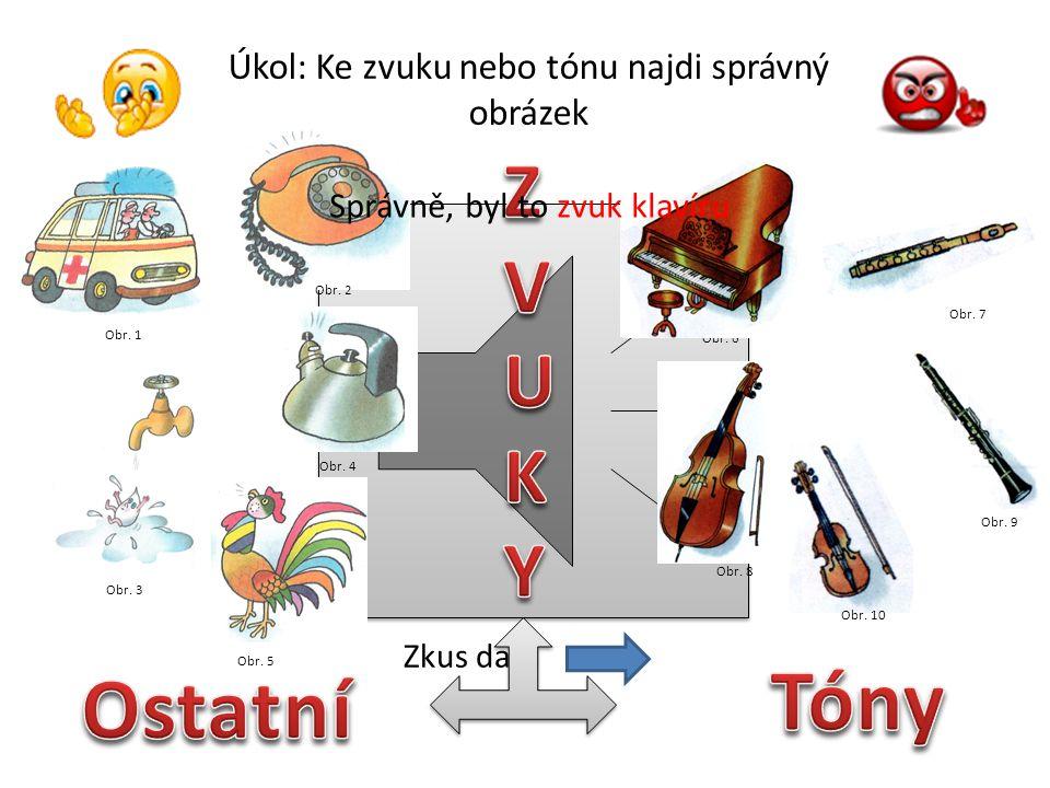 Úkol: Ke zvuku nebo tónu najdi správný obrázek Obr. 1 Obr. 3 Obr. 5 Obr. 2 Obr. 4 Obr. 6 Obr. 7 Obr. 10 Obr. 9 Obr. 8 Správně, byl to zvuk konvice Zku