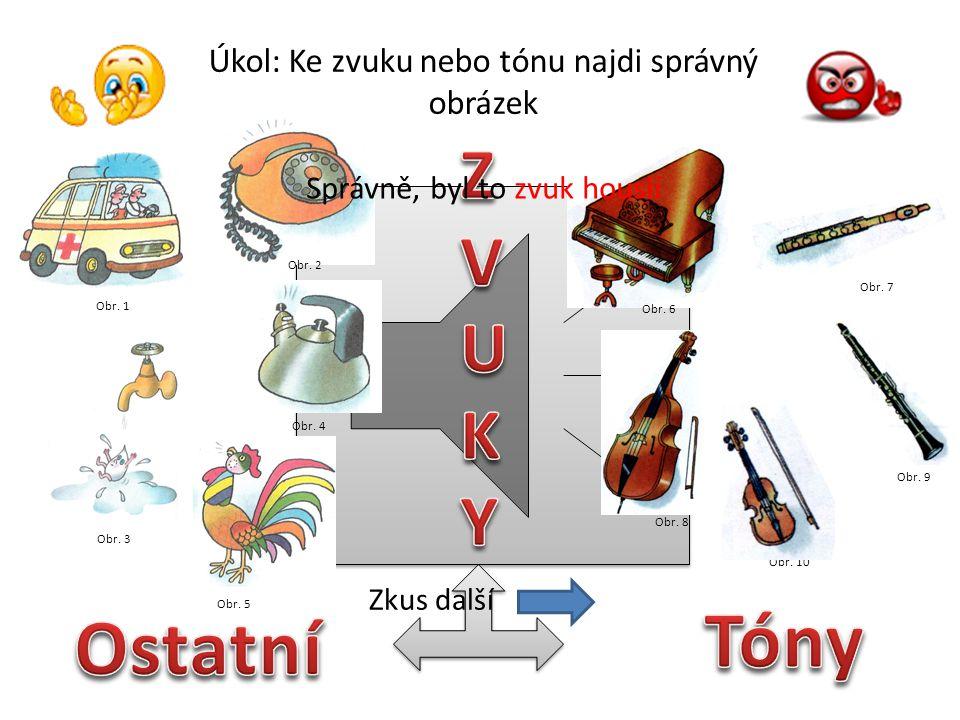 Úkol: Ke zvuku nebo tónu najdi správný obrázek Obr. 1 Obr. 3 Obr. 5 Obr. 2 Obr. 4 Obr. 6 Obr. 7 Obr. 10 Obr. 9 Obr. 8 Správně, byl to zvuk kohouta Zku