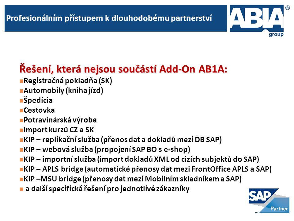 Profesionálním přístupem k dlouhodobému partnerství Řešení, která nejsou součástí Add-On AB1A:  Registračná pokladňa (SK)  Automobily (kniha jízd)  Špedícia  Cestovka  Potravinárská výroba  Import kurzů CZ a SK  KIP – replikační služba (přenos dat a dokladů mezi DB SAP)  KIP – webová služba (propojení SAP BO s e-shop)  KIP – importní služba (import dokladů XML od cizích subjektů do SAP)  KIP – APLS bridge (automatické přenosy dat mezi FrontOffice APLS a SAP)  KIP –MSU bridge (přenosy dat mezi Mobilním skladníkem a SAP)  a další specifická řešení pro jednotlivé zákazníky