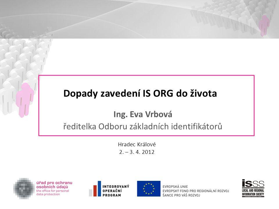 Dopady zavedení IS ORG do života Ing. Eva Vrbová ředitelka Odboru základních identifikátorů Hradec Králové 2. – 3. 4. 2012