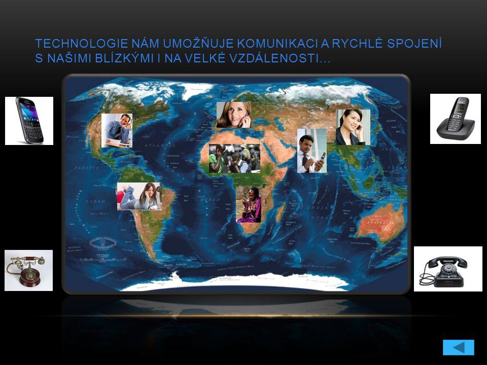 TECHNOLOGIE NÁM UMOŽŇUJE KOMUNIKACI A RYCHLÉ SPOJENÍ S NAŠIMI BLÍZKÝMI I NA VELKÉ VZDÁLENOSTI…