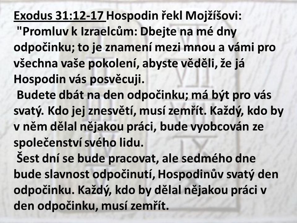 Exodus 31:12-17 Hospodin řekl Mojžíšovi: Promluv k Izraelcům: Dbejte na mé dny odpočinku; to je znamení mezi mnou a vámi pro všechna vaše pokolení, abyste věděli, že já Hospodin vás posvěcuji.