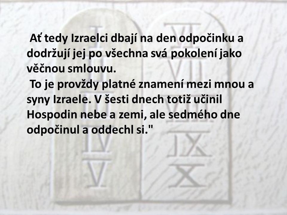 Ať tedy Izraelci dbají na den odpočinku a dodržují jej po všechna svá pokolení jako věčnou smlouvu.