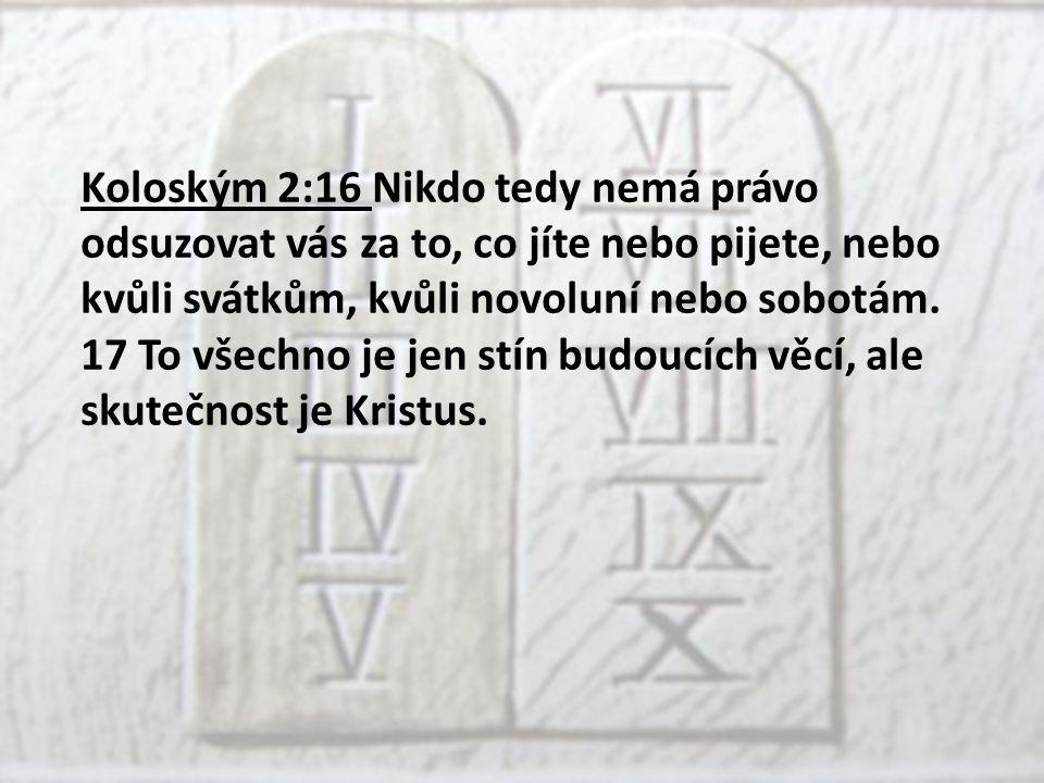 Koloským 2:16 Nikdo tedy nemá právo odsuzovat vás za to, co jíte nebo pijete, nebo kvůli svátkům, kvůli novoluní nebo sobotám.