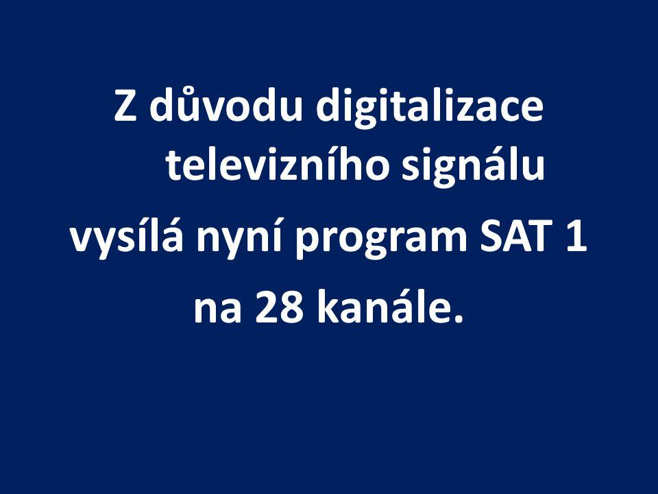Z důvodu digitalizace televizního signálu vysílá nyní program SAT 1 na 28 kanále.