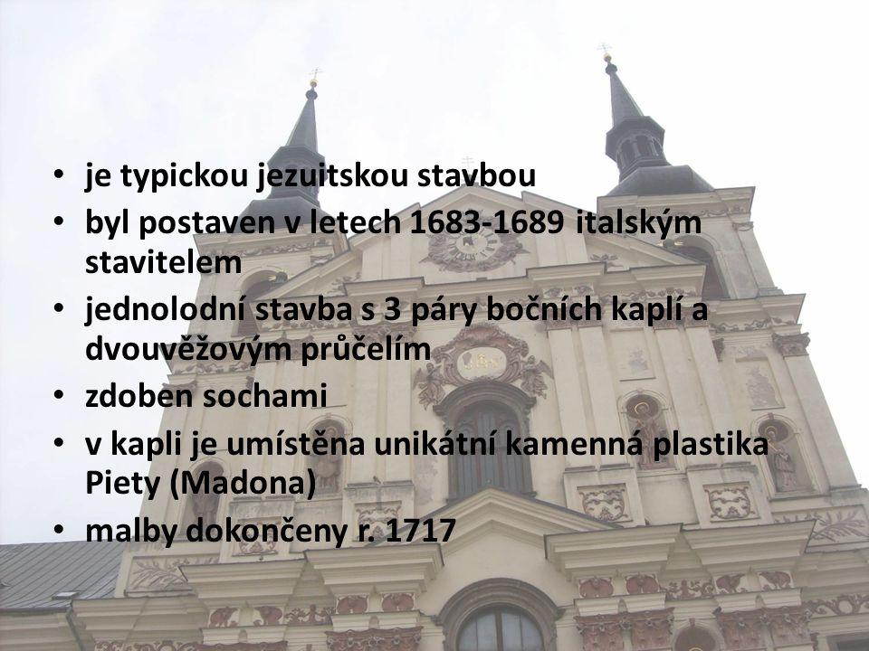 • je typickou jezuitskou stavbou • byl postaven v letech 1683-1689 italským stavitelem • jednolodní stavba s 3 páry bočních kaplí a dvouvěžovým průčelím • zdoben sochami • v kapli je umístěna unikátní kamenná plastika Piety (Madona) • malby dokončeny r.