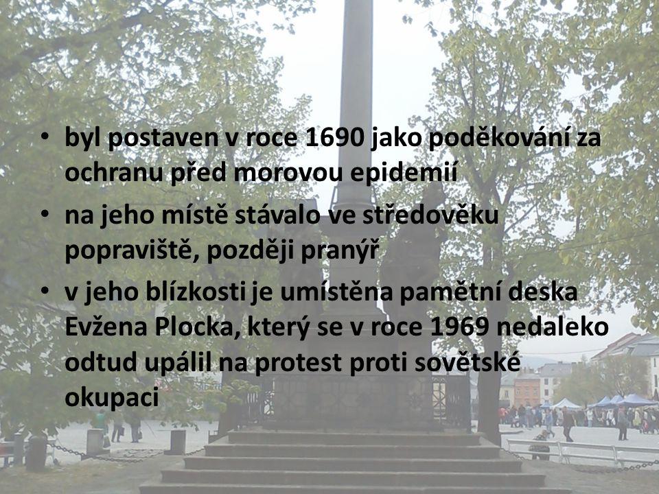 • byl postaven v roce 1690 jako poděkování za ochranu před morovou epidemií • na jeho místě stávalo ve středověku popraviště, později pranýř • v jeho blízkosti je umístěna pamětní deska Evžena Plocka, který se v roce 1969 nedaleko odtud upálil na protest proti sovětské okupaci