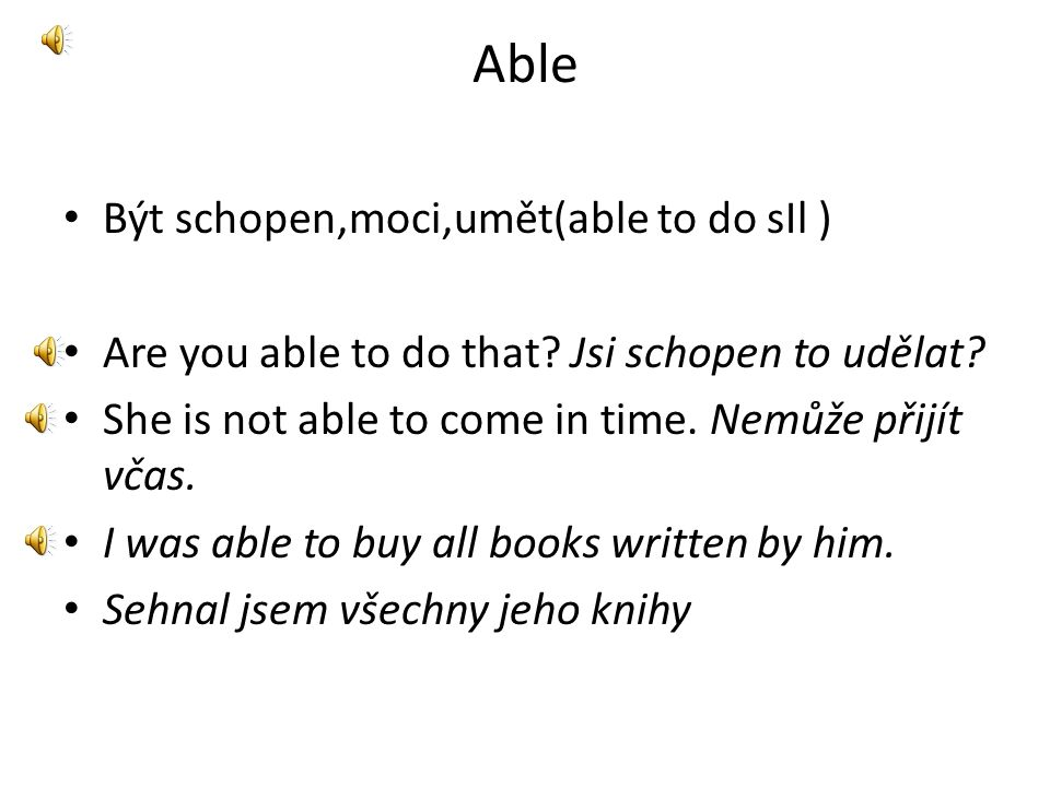 Able • Být schopen,moci,umět(able to do sIl ) • Are you able to do that.