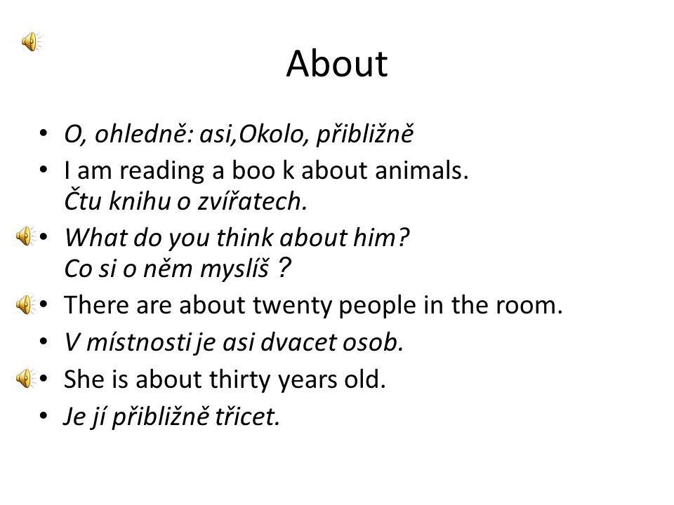 About • O, ohledně: asi,Okolo, přibližně • I am reading a boo k about animals.