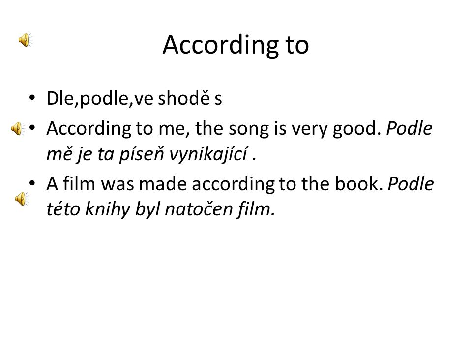According to • Dle,podle,ve shodě s • According to me, the song is very good.