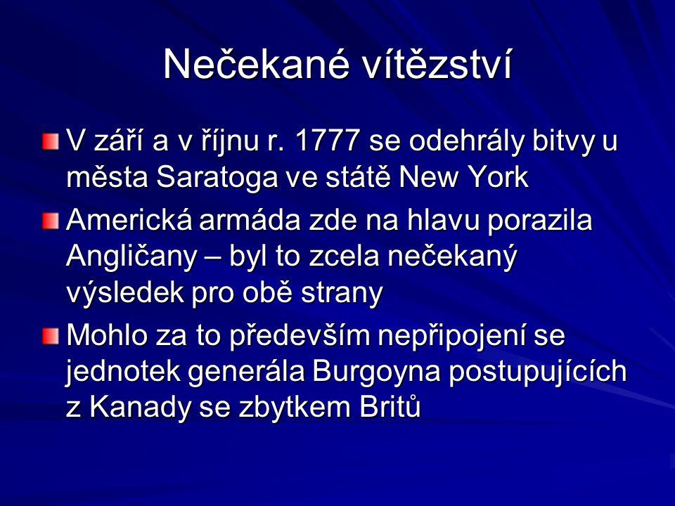 Nečekané vítězství V září a v říjnu r. 1777 se odehrály bitvy u města Saratoga ve státě New York Americká armáda zde na hlavu porazila Angličany – byl