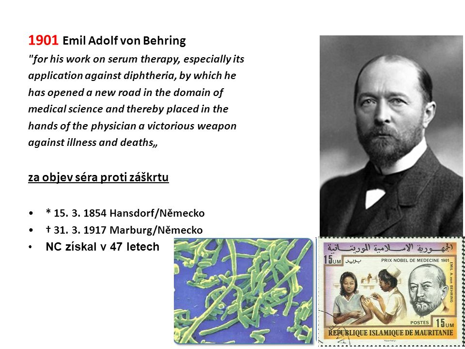 "1901 Emil Adolf von Behring for his work on serum therapy, especially its application against diphtheria, by which he has opened a new road in the domain of medical science and thereby placed in the hands of the physician a victorious weapon against illness and deaths"" za objev séra proti záškrtu •* 15."