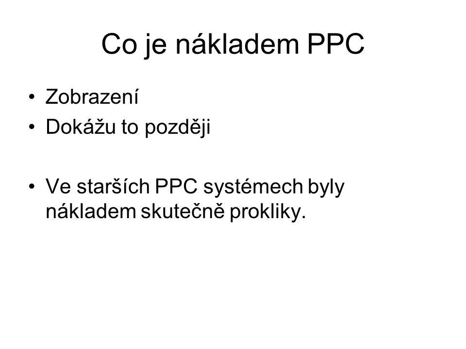 Co je nákladem PPC •Zobrazení •Dokážu to později •Ve starších PPC systémech byly nákladem skutečně prokliky.