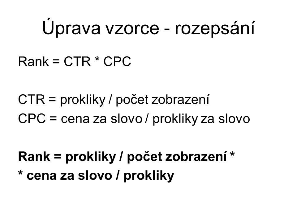 Úprava vzorce - rozepsání Rank = CTR * CPC CTR = prokliky / počet zobrazení CPC = cena za slovo / prokliky za slovo Rank = prokliky / počet zobrazení