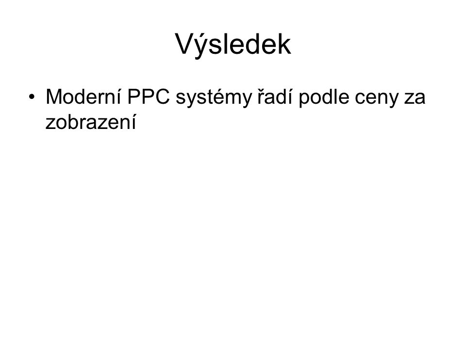 Výsledek •Moderní PPC systémy řadí podle ceny za zobrazení