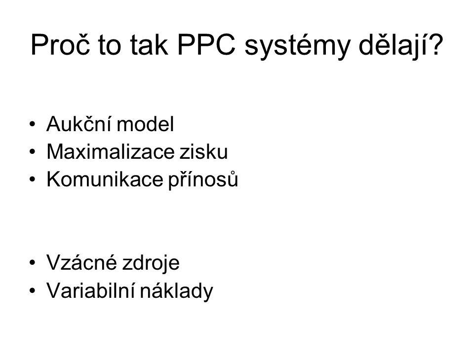 Proč to tak PPC systémy dělají? •Aukční model •Maximalizace zisku •Komunikace přínosů •Vzácné zdroje •Variabilní náklady