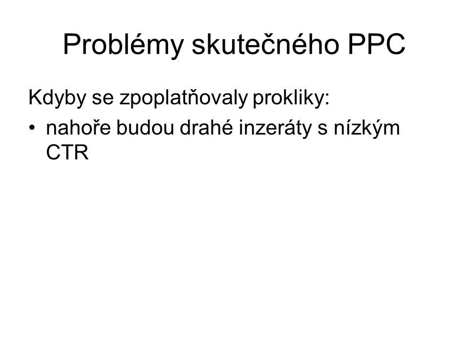 Problémy skutečného PPC Kdyby se zpoplatňovaly prokliky: •nahoře budou drahé inzeráty s nízkým CTR
