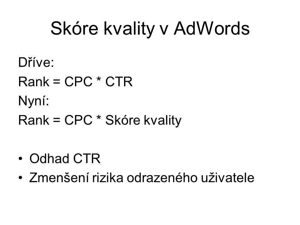 Skóre kvality v AdWords Dříve: Rank = CPC * CTR Nyní: Rank = CPC * Skóre kvality •Odhad CTR •Zmenšení rizika odrazeného uživatele