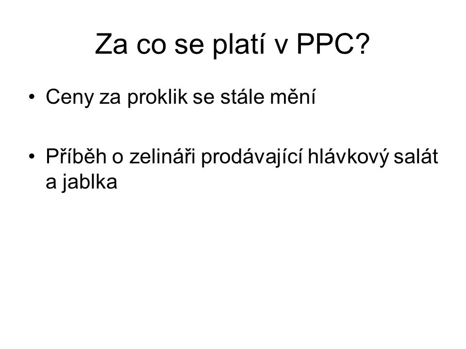 Za co se platí v PPC? •Ceny za proklik se stále mění •Příběh o zelináři prodávající hlávkový salát a jablka