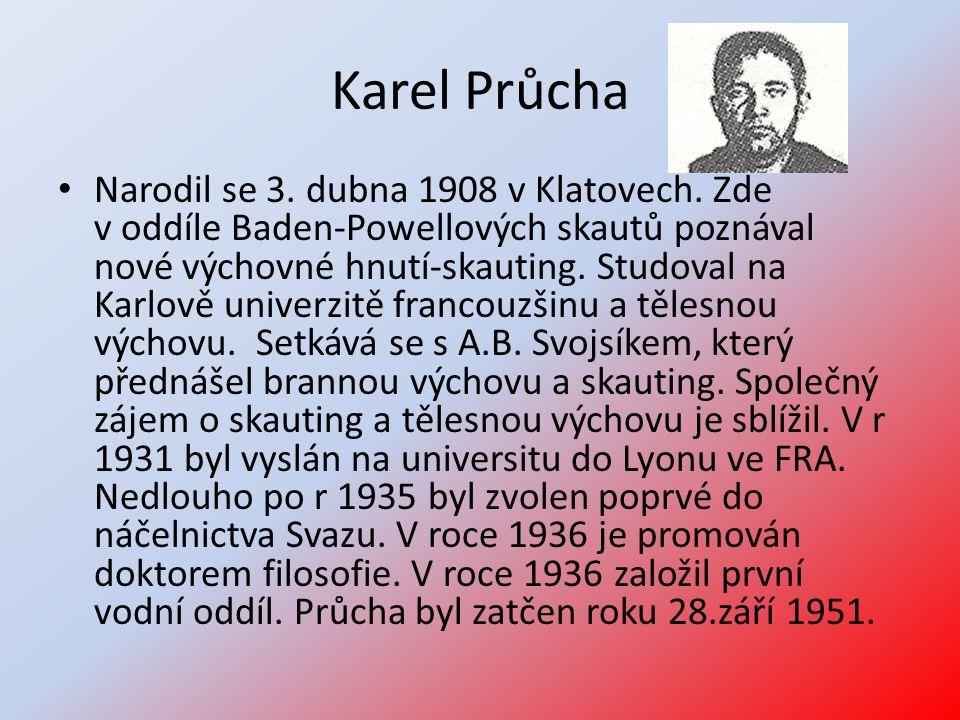 Karel Průcha • Narodil se 3. dubna 1908 v Klatovech. Zde v oddíle Baden-Powellových skautů poznával nové výchovné hnutí-skauting. Studoval na Karlově
