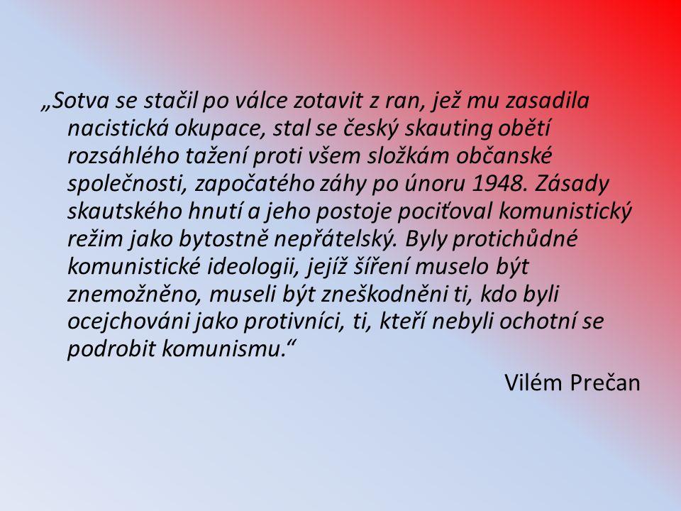 """""""Sotva se stačil po válce zotavit z ran, jež mu zasadila nacistická okupace, stal se český skauting obětí rozsáhlého tažení proti všem složkám občanské společnosti, započatého záhy po únoru 1948."""