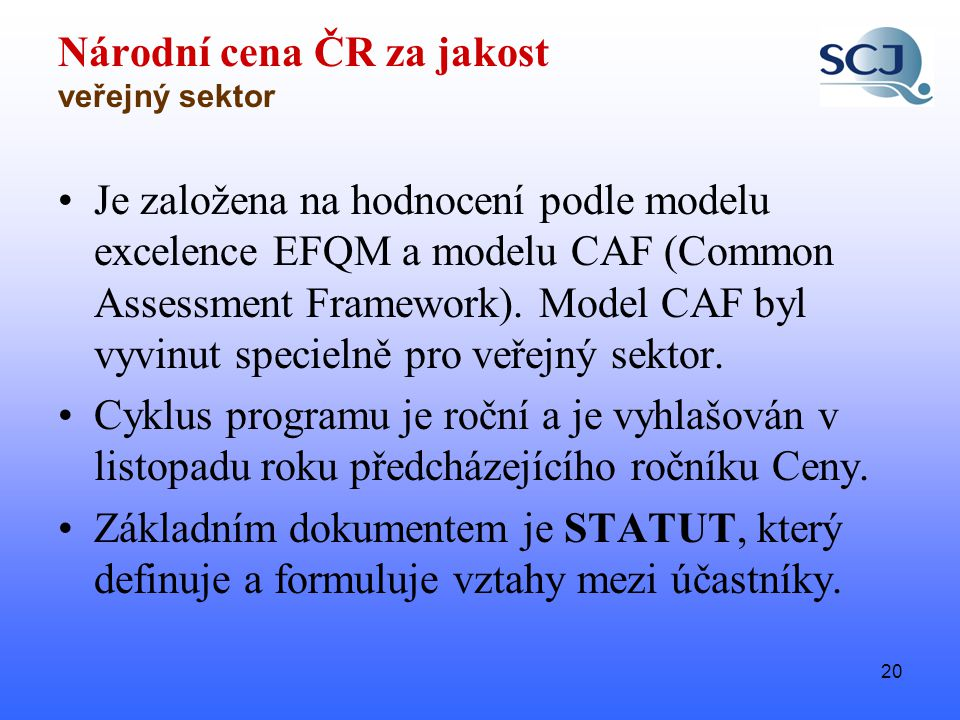 20 Národní cena ČR za jakost veřejný sektor •Je založena na hodnocení podle modelu excelence EFQM a modelu CAF (Common Assessment Framework).