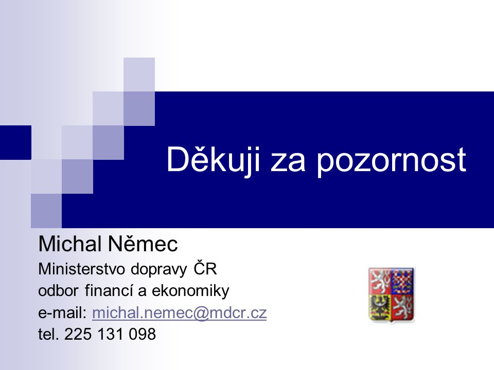 Děkuji za pozornost Michal Němec Ministerstvo dopravy ČR odbor financí a ekonomiky e-mail: michal.nemec@mdcr.czmichal.nemec@mdcr.cz tel. 225 131 098