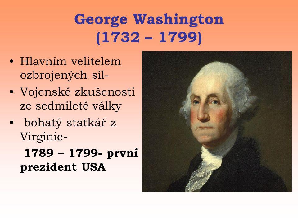 George Washington (1732 – 1799) •Hlavním velitelem ozbrojených sil- •Vojenské zkušenosti ze sedmileté války • bohatý statkář z Virginie- 1789 – 1799- první prezident USA