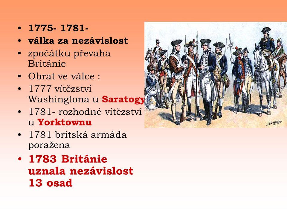 • 1775- 1781- • válka za nezávislost •zpočátku převaha Británie •Obrat ve válce : •1777 vítězství Washingtona u Saratogy •1781- rozhodné vítězství u Yorktownu •1781 britská armáda poražena • 1783 Británie uznala nezávislost 13 osad