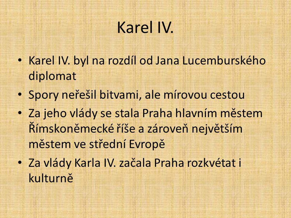 Karel IV. • Karel IV. byl na rozdíl od Jana Lucemburského diplomat • Spory neřešil bitvami, ale mírovou cestou • Za jeho vlády se stala Praha hlavním