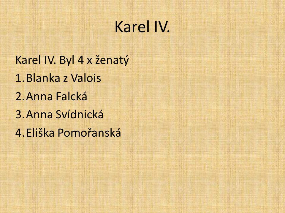 Karel IV. Karel IV. Byl 4 x ženatý 1.Blanka z Valois 2.Anna Falcká 3.Anna Svídnická 4.Eliška Pomořanská