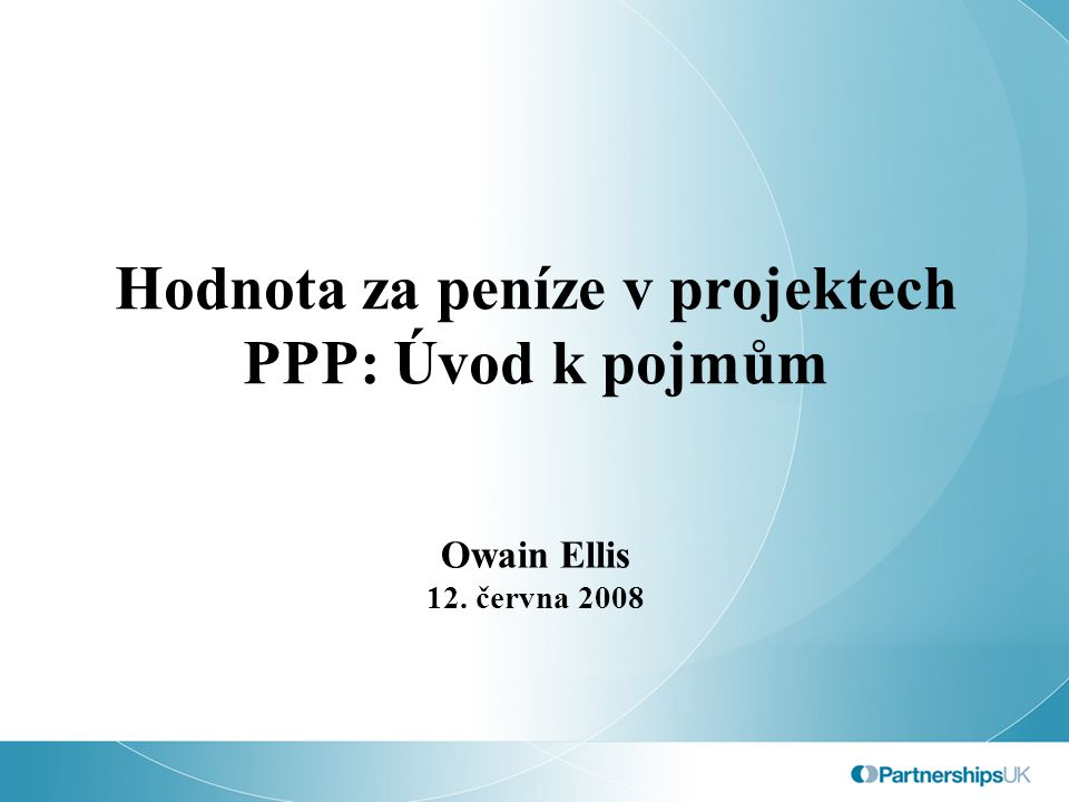Hodnota za peníze v projektech PPP: Úvod k pojmům Owain Ellis 12. června 2008