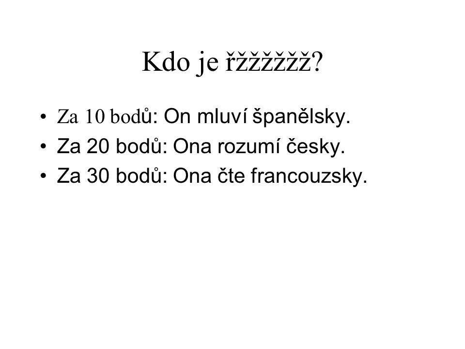 Kdo je řžžžžžž? •Za 10 bod ů: On mluví španělsky. •Za 20 bodů: Ona rozumí česky. •Za 30 bodů: Ona čte francouzsky.