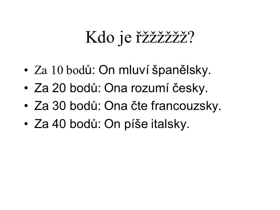 Kdo je řžžžžžž? •Za 10 bod ů: On mluví španělsky. •Za 20 bodů: Ona rozumí česky. •Za 30 bodů: Ona čte francouzsky. •Za 40 bodů: On píše italsky.
