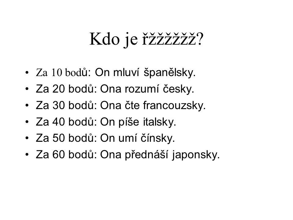 Kdo je řžžžžžž? •Za 10 bod ů: On mluví španělsky. •Za 20 bodů: Ona rozumí česky. •Za 30 bodů: Ona čte francouzsky. •Za 40 bodů: On píše italsky. •Za 5