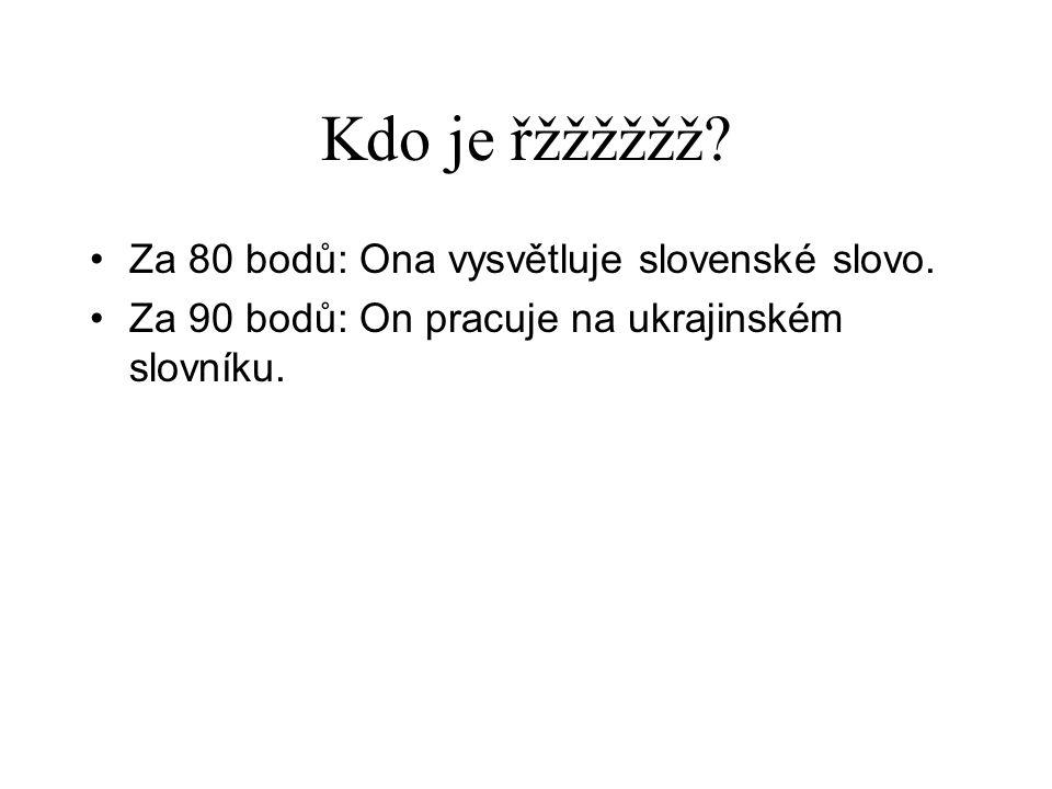 Kdo je řžžžžžž? •Za 80 bodů: Ona vysvětluje slovenské slovo. •Za 90 bodů: On pracuje na ukrajinském slovníku.