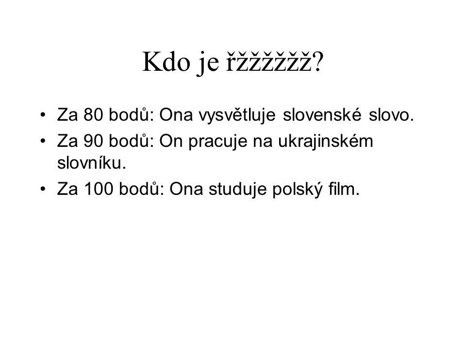 Kdo je řžžžžžž? •Za 80 bodů: Ona vysvětluje slovenské slovo. •Za 90 bodů: On pracuje na ukrajinském slovníku. •Za 100 bodů: Ona studuje polský film.