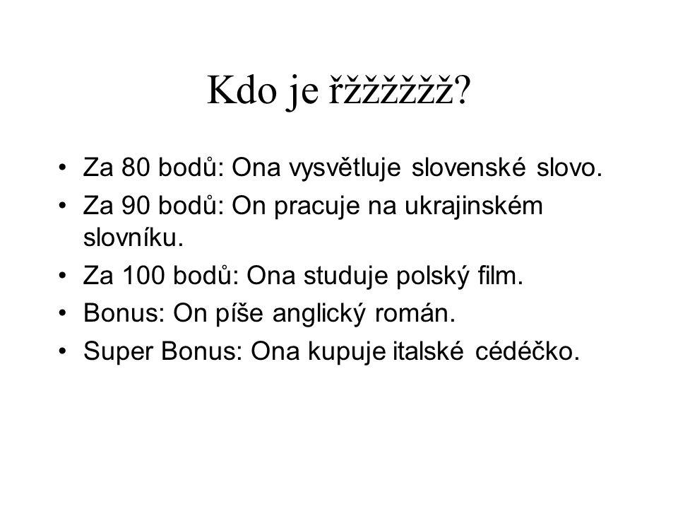 Kdo je řžžžžžž? •Za 80 bodů: Ona vysvětluje slovenské slovo. •Za 90 bodů: On pracuje na ukrajinském slovníku. •Za 100 bodů: Ona studuje polský film. •