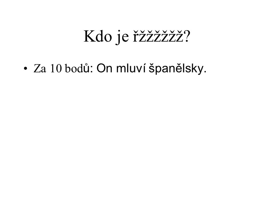 Kdo je řžžžžžž? •Za 10 bod ů: On mluví španělsky.