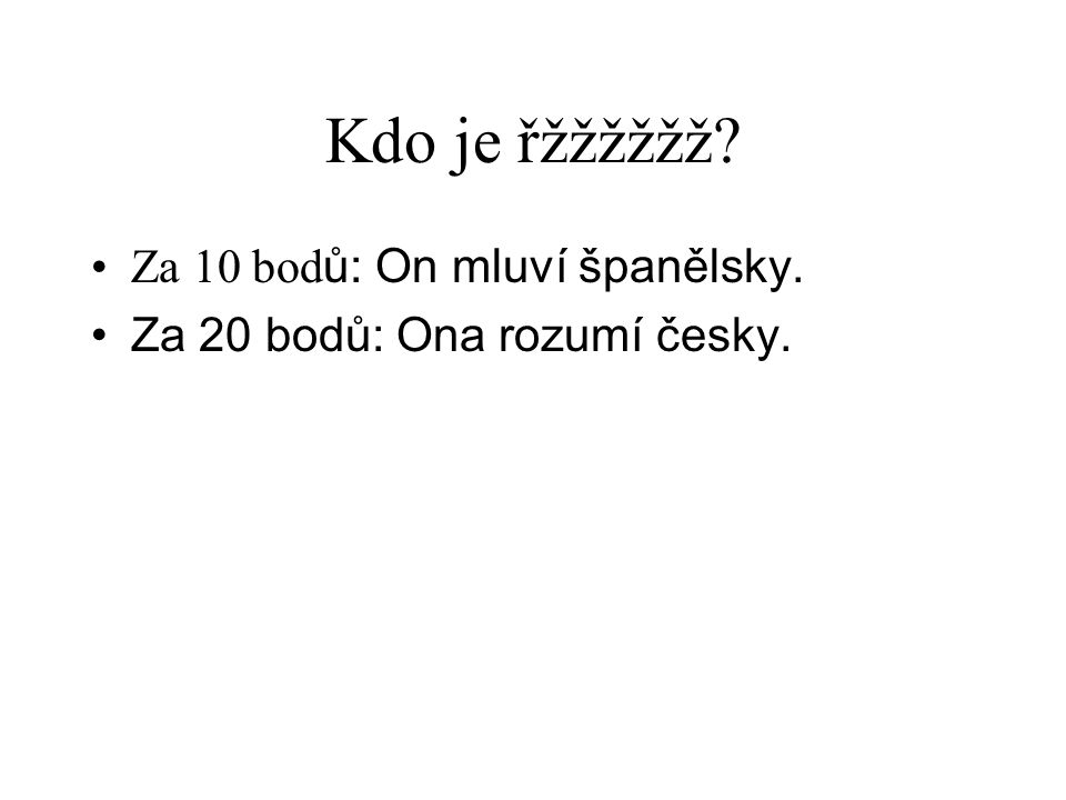Kdo je řžžžžžž? •Za 10 bod ů: On mluví španělsky. •Za 20 bodů: Ona rozumí česky.