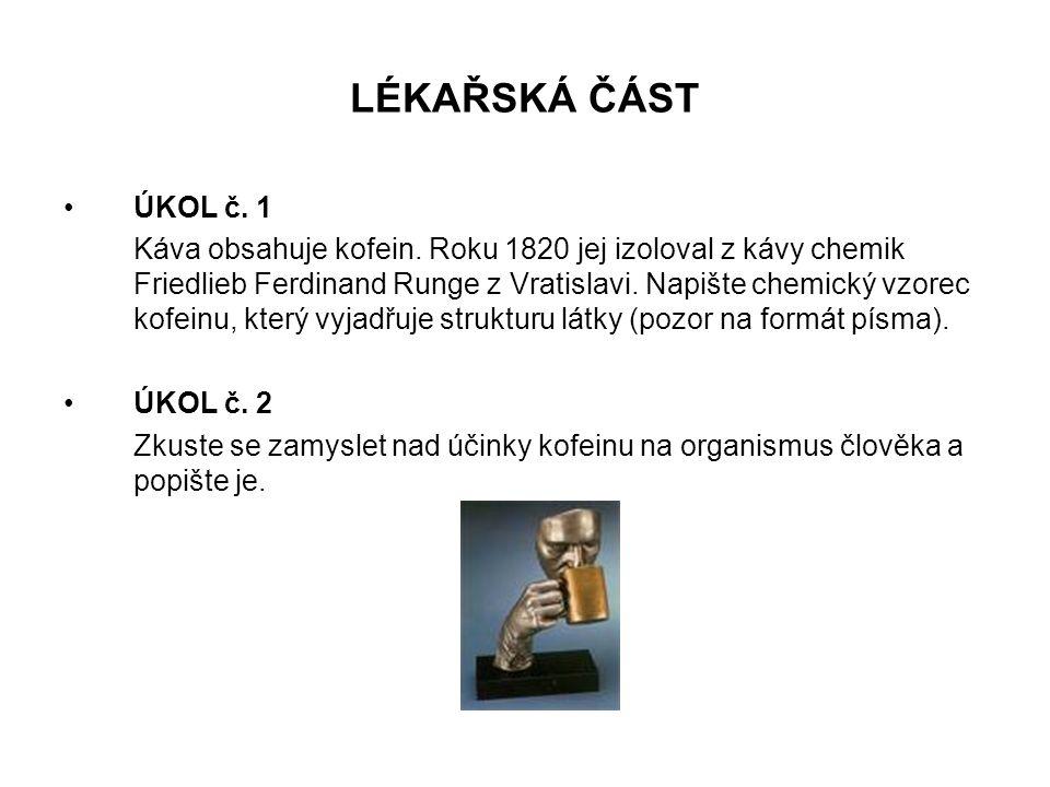 LÉKAŘSKÁ ČÁST •ÚKOL č. 1 Káva obsahuje kofein. Roku 1820 jej izoloval z kávy chemik Friedlieb Ferdinand Runge z Vratislavi. Napište chemický vzorec ko