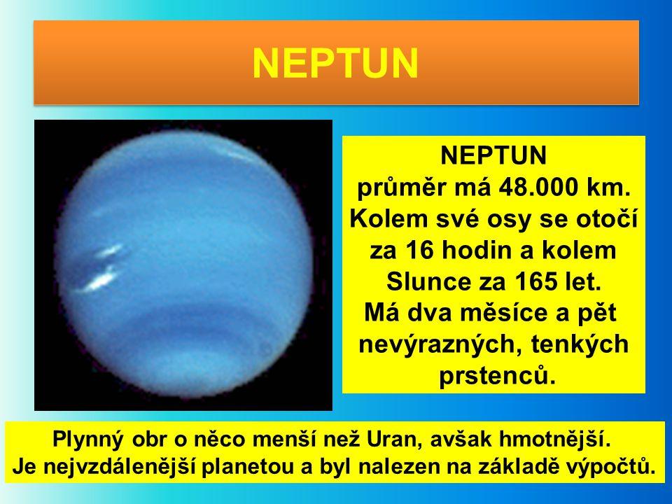 NEPTUN průměr má 48.000 km. Kolem své osy se otočí za 16 hodin a kolem Slunce za 165 let. Má dva měsíce a pět nevýrazných, tenkých prstenců. Plynný ob