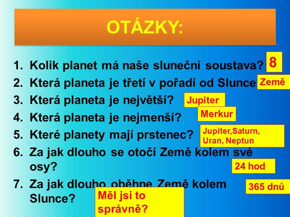 OTÁZKY: 1.Kolik planet má naše sluneční soustava? 2.Která planeta je třetí v pořadí od Slunce? 3.Která planeta je největší? 4.Která planeta je nejmenš
