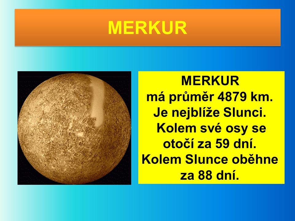 MERKUR má průměr 4879 km. Je nejblíže Slunci. Kolem své osy se otočí za 59 dní. Kolem Slunce oběhne za 88 dní.