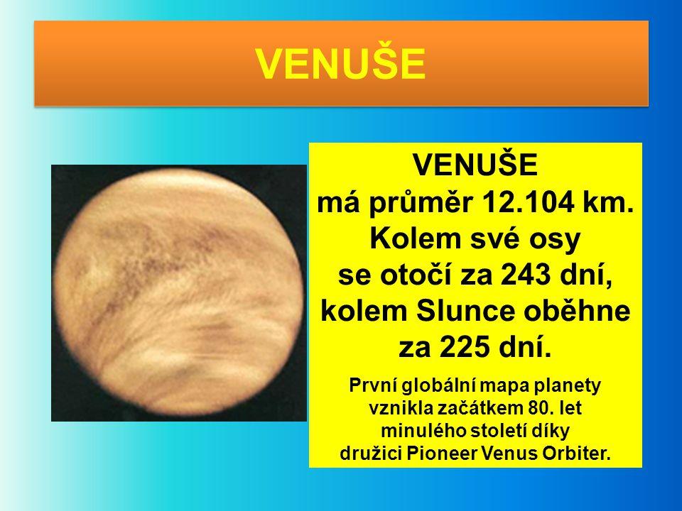 VENUŠE má průměr 12.104 km. Kolem své osy se otočí za 243 dní, kolem Slunce oběhne za 225 dní. První globální mapa planety vznikla začátkem 80. let mi