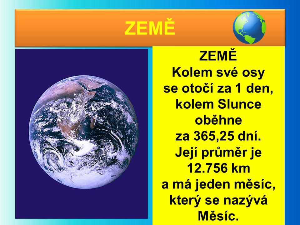 ZEMĚ Kolem své osy se otočí za 1 den, kolem Slunce oběhne za 365,25 dní. Její průměr je 12.756 km a má jeden měsíc, který se nazývá Měsíc.
