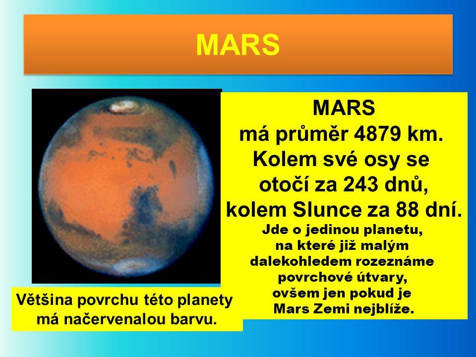 MARS má průměr 4879 km. Kolem své osy se otočí za 243 dnů, kolem Slunce za 88 dní. Jde o jedinou planetu, na které již malým dalekohledem rozeznáme po