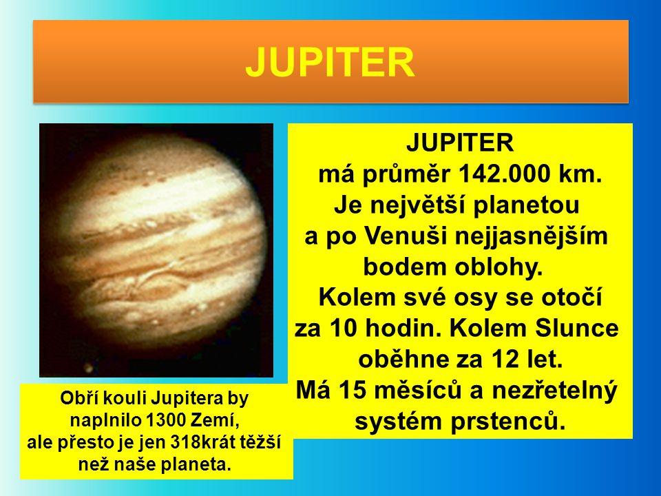 JUPITER má průměr 142.000 km. Je největší planetou a po Venuši nejjasnějším bodem oblohy. Kolem své osy se otočí za 10 hodin. Kolem Slunce oběhne za 1